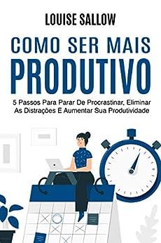 Como Ser Mais Produtivo: 5 Passos Para Parar De Procrastinar, Eliminar As Distrações E Aumentar Sua Produtividade por [Louise Sallow]