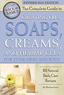 The Complete Guide to Creating Oils, Soaps, Creams, and Herbal Gels for Your Mind and Body 101 Natural Body Care Recipes R...