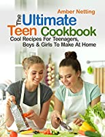 The Ultimate Teen Cookbook: Cool Recipes For Teenagers, Boys & Girls To Make At Home (Cookbooks for Teens)
