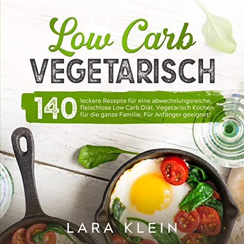 Low Carb Vegetarisch: 140 leckere Rezepte für eine abwechslungsreiche, fleischlose Low Carb Diät. Vegetarisch Kochen für die ganze Familie. Für Anfänger geeignet! (Low Carb Rezepte 1)