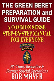 The Green Beret Preparation and Survival Guide: A Common Sense, Step-By-Step Handbook To Prepare For and Survive Any Emergency by [Bob Mayer]