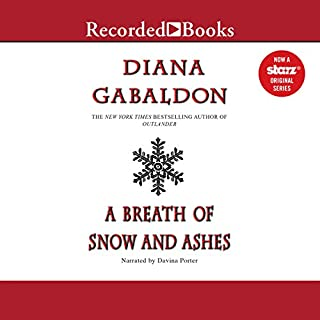 A Breath of Snow and Ashes     Outlander, Book 6              Written by:                                                                                                                                 Diana Gabaldon                               Narrated by:                                                                                                                                 Davina Porter                      Length: 57 hrs and 48 mins     103 ratings     Overall 4.9