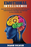 Emotional Intelligence: Learn the art of self-management, self-awareness, social awareness and anger management to Live a Healthy Life (Emotional Intellligence)