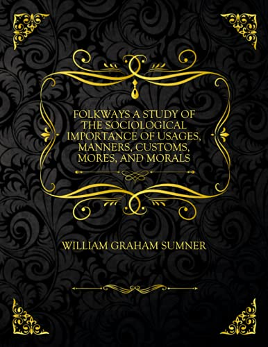 Folkways A Study Of The Sociological Importance Of Usages, Manners, Customs, Mores, And Morals: Collector's Edition - William Graham Sumner
