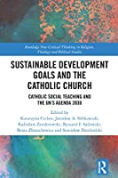 Sustainable Development Goals and the Catholic Church: Catholic Social Teaching and the UN's Agenda 2030 (Routledge New Critical Thinking in Religion, Theology and Biblical Studies)