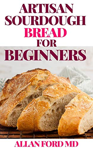 ARTISAN SOURDOUGH BREAD FOR BEGINNERS : A Beginner's Guide to Delicious Handcrafted Bread with Minimal Kneading