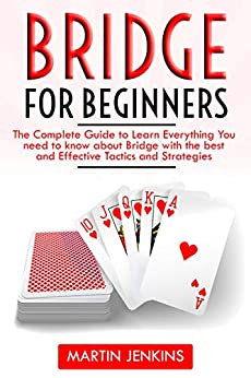 Bridge for Beginners: The Complete Guide to Learn Everything You want to find out about Bridge with the most efficient and efficient Tactics and Strategies