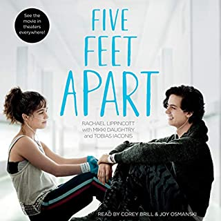 Five Feet Apart                   By:                                                                                                                                 Rachael Lippincott                               Narrated by:                                                                                                                                 Joy Osmanski,                                                                                        Corey Brill                      Length: 6 hrs and 51 mins     744 ratings     Overall 4.6