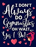 I Don't Always Do Gymnastics: Oh Wait... Yes I Do! Cute Gymnastic Gifts For Girls: College Ruled Lined Journal & Notebooks