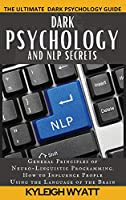 Dark Psychology and Nlp Secrets: General Principles of Neuro-Linguistic Programming. How to Influence People Using the Language of the Brain