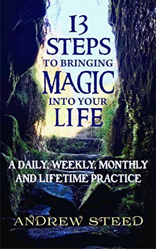 13 Steps to Bringing Magic into Your Life:: A Daily, Weekly And Lifetime Practice