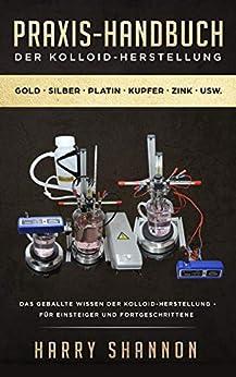 Praxis-Handbuch der Kolloid-Herstellung: Das geballte Wissen der Kolloid-Herstellung - für Einsteiger und Fortgeschrittene von [Harry Shannon]