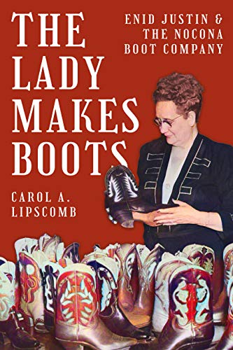 The Lady Makes Boots: Enid Justin and the Nocona Boot Company (Lou Halsell Rodenberger Prize)