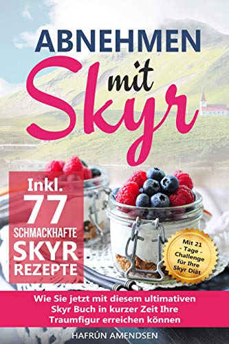 Abnehmen mit Skyr: Wie Sie jetzt mit diesem ultimativen Skyr Buch in kurzer Zeit Ihre Traumfigur erreichen können inkl. 77 schmackhafte Rezepte + 21-Tage-Challenge für Ihre Skyr Diät
