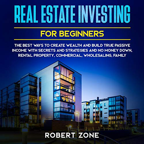 Real Estate Investing for Beginners: The Best Ways to Create Wealth and Build True Passive Income with Secrets and Strategies and No Money Down, Rental Property, Commercial, Wholesaling, Family cover art
