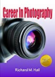 Career In Photography; Launch Your Photography Career As You Learn How To Find Your Specialty, Start Your...