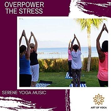 Overpower The Stress - Serene Yoga Music