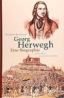 Georg Herwegh. Eine Biographie: Seine Zeit - unsere Geschichte