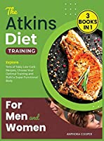 The Atkins Diet Training for Men and Women [3 in 1]: Explore Tens of Tasty Low-Carb Recipes, Choose Your Optimal Training and Build a Super Functional Body