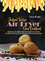 Instant Vortex Air Fryer Oven Cookbook: 100 Quick & Easy Dinner, Snack and Dessert Tasty Recipes, The Creative Guide To Use The Vortex In The Best And Healthy Way
