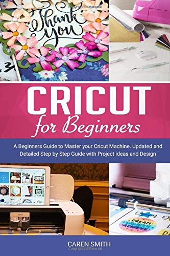 Cricut For Beginners: A Beginners Guide to Master your Cricut Machine. Updated and Detailed Step by Step Guide with Project ideas and Design Space.