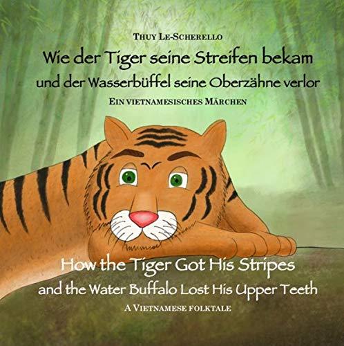 Wie der Tiger seine Streifen bekam / How the Tiger Got His Stripes - Zweisprachiges Kinderbuch Deutsch Englisch: Und der Wasserbüffel seine Oberzähne ... (Ein vietnamesisches Märchen - Band 1)