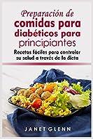 Preparación de comidas para diabéticos para principiantes: Recetas fáciles para controlar su salud a través de la dieta