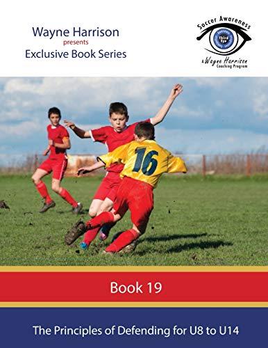 The Principles of Defending for U8 to U14 (Soccer Awareness) (Volume 19)