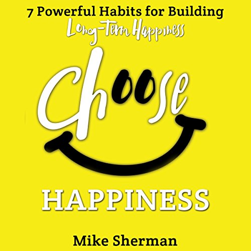 Choose Happiness     7 Powerful Habits for Building Long-Term Happiness              By:                                                                                                                                 Mike Sherman                               Narrated by:                                                                                                                                 Daniel A. Hodge                      Length: 2 hrs and 4 mins     1 rating     Overall 5.0
