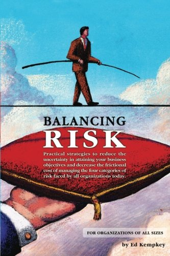Balancing Risk: Practical strategies to reduce the uncertainty in attaining your business objectives and decrease the frictional cost of managing the ... of risk faced by all organizations today