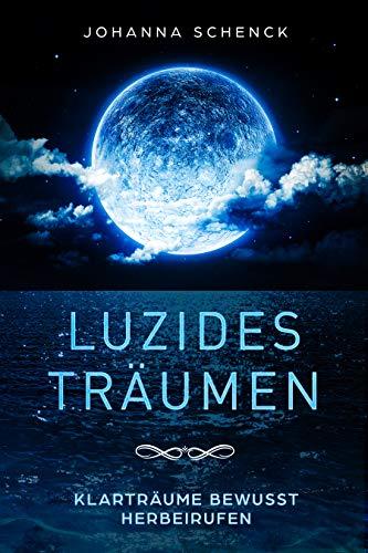 Luzides Träumen - Klarträume bewusst herbeirufen: steuere deine Träume, überwinde Albträume und Ängste
