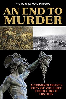 An End to Murder: A Criminologist's View of Violence Throughout History by [Colin Wilson, Damon Wilson]