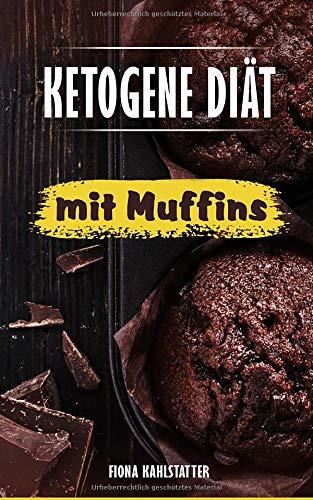 Ketogene Diät mit Muffins: Ein Kochbuch mit 25 Muffin Rezepten für eine gesunde Ernährung, Fett verbrennen am Bauch und Abnehmen für Einsteiger nach dem Low Carb Prinzip.