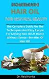 Homemade Hair Oils For Natural Beauty: The Complete Guide On The Techniques And Easy Recipes For Making Hair Oils At Home Without Stress + Benefits Of Hair Oils