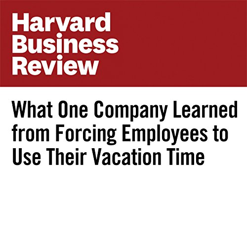 What One Company Learned From Forcing Employees to Use Their Vacation Time audiobook cover art