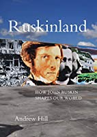 Ruskinland: How John Ruskin Shapes Our World (The Lives of the Artists)