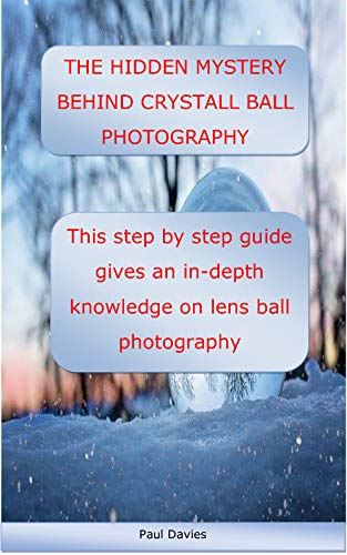 THE HIDDEN MYSTERY BEHIND CRYSTALL BALL PHOTOGRAPHY: This step by step guide gives an in-depth knowledge on lens ball photography (English Edition)