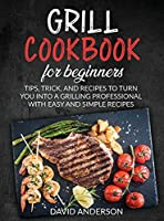 Grill Cookbook for Beginners: Tips, Trick, and Recipes to Turn You Into a Grilling Professional with Easy and Simple Recipes