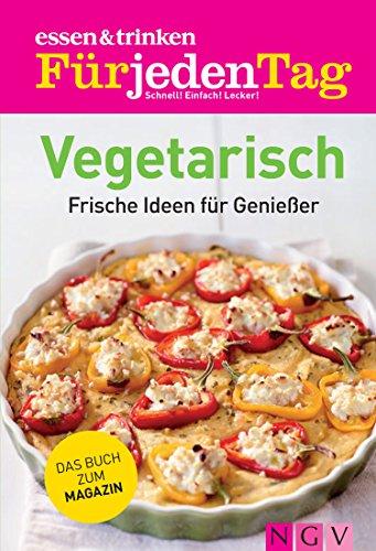 ESSEN & TRINKEN FÜR JEDEN TAG - Vegetarisch: Frische Ideen für Genießer