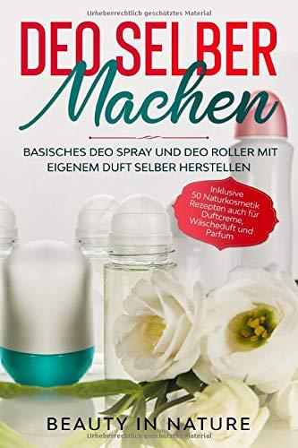 Deo selber machen: Basisches Deo Spray und Deo Roller mit eigenem Duft selber herstellen - Inklusive 50 Naturkosmetik Rezepten auch für Duftcreme, Wäscheduft und Parfum