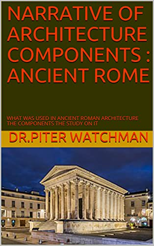NARRATIVE OF ARCHITECTURE COMPONENTS : ANCIENT ROME: WHAT WAS USED IN ANCIENT ROMAN ARCHITECTURE THE COMPONENTS THE STUDY ON IT (English Edition)
