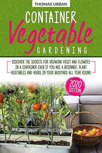 Container Vegetable Gardening: Discover the secrets for growing fruit and flowers in a container even if you are a beginners. Plant vegetables and herbs in your backyard all year round by [Thomas Urban]