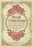 True Ladies and Proper Gentlemen: Victorian Etiquette for Modern-Day Mothers and Fathers, Husbands and Wives, Boys and Girls, Teachers and Students, and More - Sarah A. Chrisman