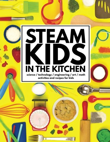 STEAM Kids in the Kitchen: Hands-On Science, Technology, Engineering, Art, & Math Activities & Recipes for Kids (STEAM Kids Books, Band 3)