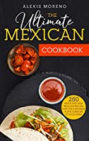 The Ultimate MEXICAN COOKBOOK: 250 Quick and Easy Mexican Recipes That You Can Make in the Comfort of Your Home