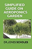 SIMPLIFIED GUIDE ON AEROPONICS GARDEN: The Step By Step Guide On How To Setup Indoor And Outdoor Aeroponics Garden
