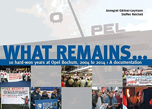 What remains...: 10 hard-won years at Opel Bochum, 2004 to 2014 – A documentation