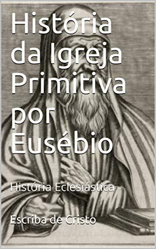 História da Igreja Primitiva por Eusébio: História Eclesiástica