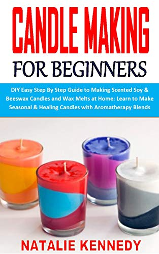 CANDLE MAKING FOR BEGINNERS: DIY Easy Step By Step Guide to Making Scented Soy & Beeswax Candles and Wax Melts at Home: Learn to Make Seasonal & Healing Candles with Aromatherapy Blends