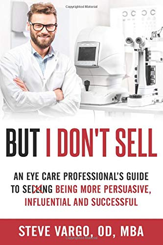 But I Don't Sell: An Eye Care Professional's Guide to Being More Persuasive, Influential and Successful